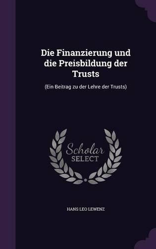 Die Finanzierung Und Die Preisbildung Der Trusts: (Ein Beitrag Zu Der Lehre Der Trusts)
